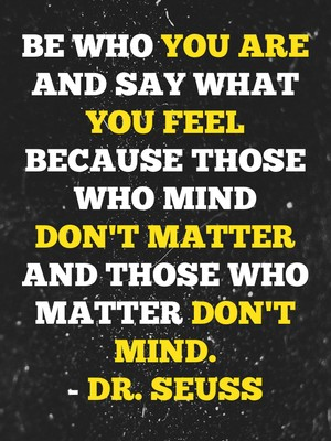Be who you are and say what you feel because those who mind don't matter and those who matter don't mind. - Dr. Seuss