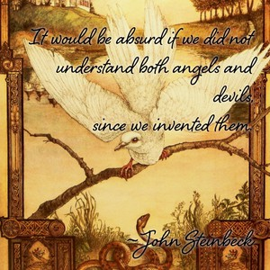 It would be absurd if we did not understand both angels and devils, since we invented them. ~John Steinbeck