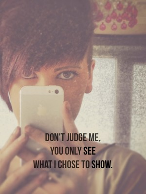Don't judge me, you only see What I chose to show.