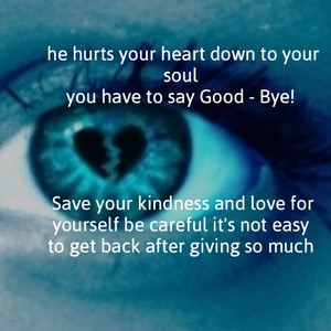 he hurts your heart down to your soul you have to say Good - Bye! Save your kindness and love for yourself be careful it's not easy to get back after giving so much