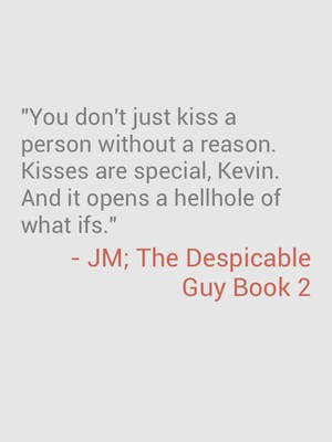 """""""You don't just kiss a person without a reason. Kisses are special, Kevin. And it opens a hellhole of what ifs."""" - JM; The Despicable Guy Book 2"""