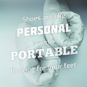 Shoes are like personal and portable flooring for your feet.