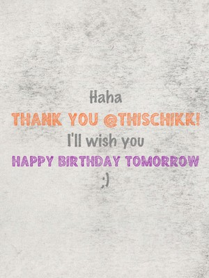 Haha thank you @thischikk! I'll wish you happy birthday tomorrow ;)