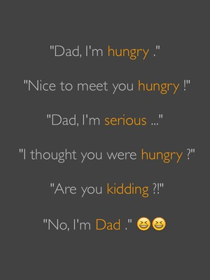 """Dad, I'm hungry ."" ""Nice to meet you hungry !"" ""Dad, I'm serious ..."" ""I thought you were hungry ?"" ""Are you kidding ?!"" ""No, I'm Dad ."" 😆😆"