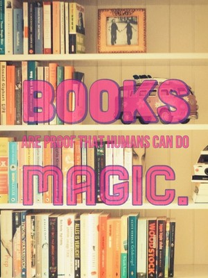 Books are proof that humans can do magic.