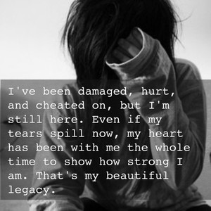 I've been damaged, hurt, and cheated on, but I'm still here. Even if my tears spill now, my heart has been with me the whole time to show how strong I am. That's my beautiful legacy.