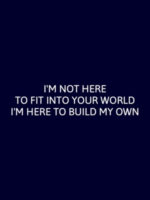 I'M NOT HERE TO FIT INTO YOUR WORLD I'M HERE TO BUILD MY OWN