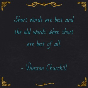 Short words are best and the old words when short are best of all. - Winston Churchill
