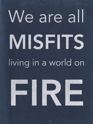 We are all misfits living in a world on fire