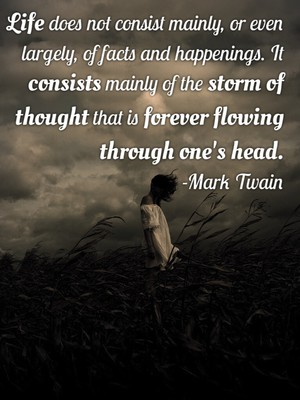Life does not consist mainly, or even largely, of facts and happenings. It consists mainly of the storm of thought that is forever flowing through one's head. -Mark Twain