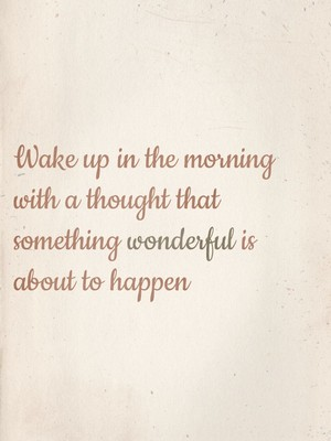Wake up in the morning with a thought that something wonderful is about to happen