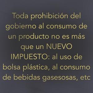 Toda prohibición del gobierno al consumo de un producto no es más que un NUEVO IMPUESTO: al uso de bolsa plástica, al consumo de bebidas gasesosas, etc