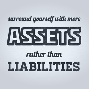 surround yourself with more assets rather than liabilities