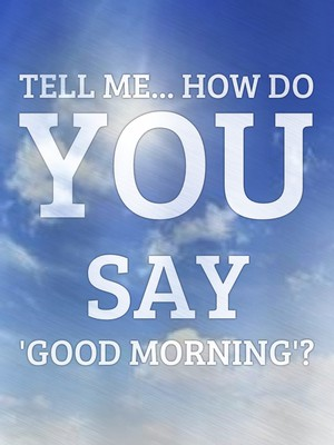 Tell me... How do You say 'Good Morning'?