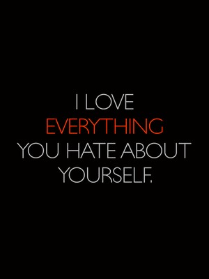 I love EVERYTHING You hate about yourself.