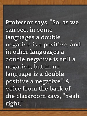 "Professor says, ""So, as we can see, in some languages a double negative is a positive, and in other languages a double negative is still a negative, but in no language is a double positive a negative."" A voice from the back of the classroom says, ""Yeah, right."""