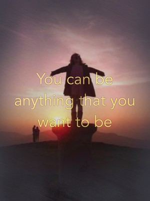 You can be anything that you want to be