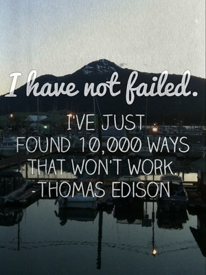 I have not failed. I've just found 10,000 ways that won't work. -Thomas Edison
