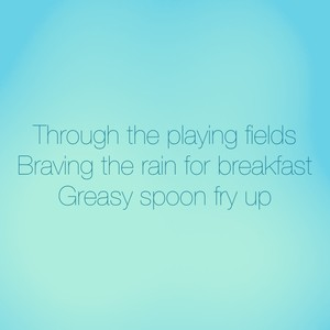 Through the playing fields Braving the rain for breakfast Greasy spoon fry up