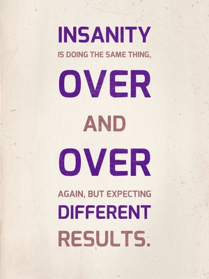 Insanity is doing the same thing, over and over again, but expecting different results.