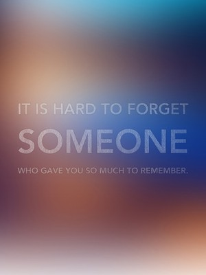 It is hard to forget someone who gave you so much to remember.