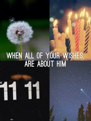 When all of your wishes, Are about him