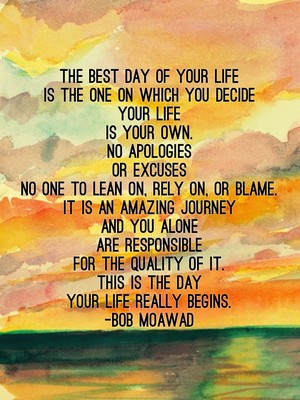 THE BEST DAY OF YOUR LIFE is the one on which you decide your life is your own. NO APOLOGIES OR EXCUSES no one to lean on, rely on, or blame. IT IS AN AMAZING JOURNEY and you alone are responsible for the quality of it. THIS IS THE DAY YOUR LIFE REALLY BEGINS. -Bob Moawad