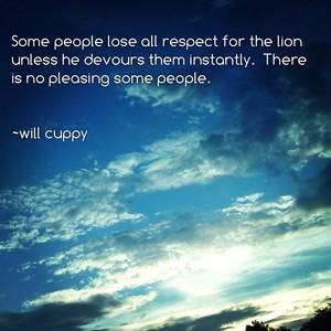 Some people lose all respect for the lion unless he devours them instantly. There is no pleasing some people. ~will cuppy