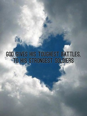 God gives his toughest battles, To his strongest soldiers