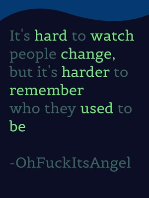 It's hard to watch people change, but it's harder to remember who they used to be -OhFuckItsAngel