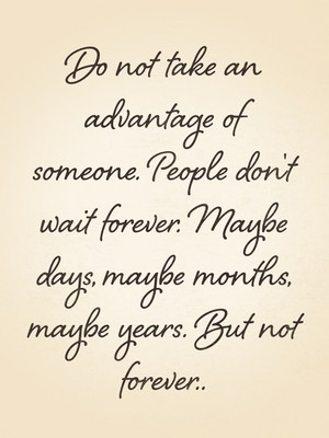 Do not take an advantage of someone. People don't wait forever. Maybe days, maybe months, maybe years. But not forever..