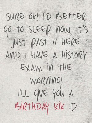 Sure ok! I'd better go to sleep now, it's just past 11 here and I have a history exam in the morning! I'll give you a birthday Kik :D
