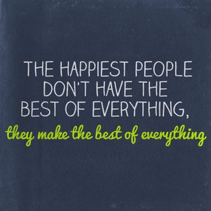 The happiest people don't have the best of everything, they make the best of everything