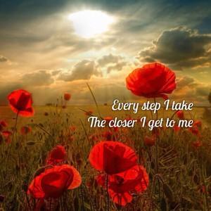 Every step I take The closer I get to me