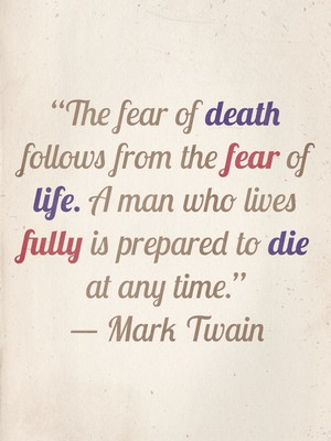 """The fear of death follows from the fear of life. A man who lives fully is prepared to die at any time."" ― Mark Twain"