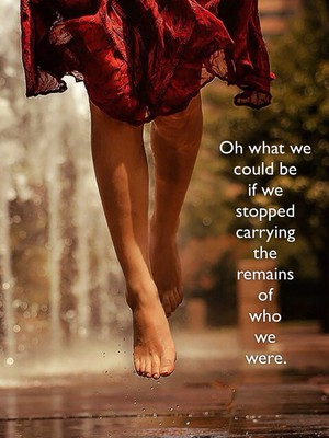 Oh what we could be if we stopped carrying the remains of who we were.