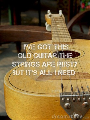 I've got this old guitar the strings are rusty but it's all I need