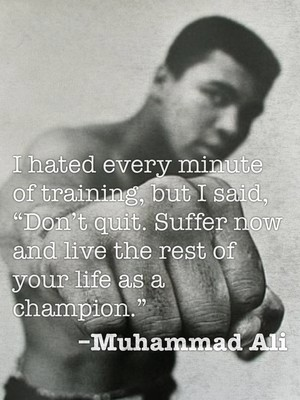 "I hated every minute of training, but I said, ""Don't quit. Suffer now and live the rest of your life as a champion."" –Muhammad Ali"