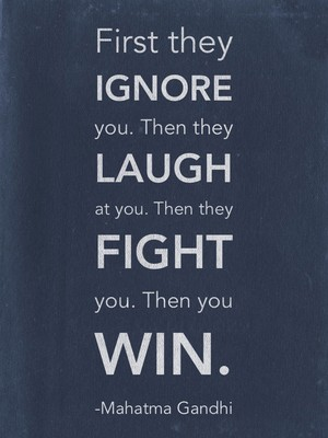 First they ignore you. Then they laugh at you. Then they fight you. Then you win. -Mahatma Gandhi