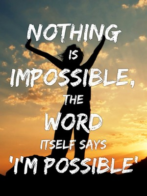 Nothing is impossible, the word itself says 'I'm possible'