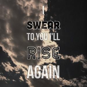 I swear to you I'll rise again