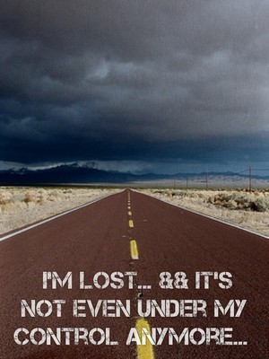 I'm lost... && it's not even under my control anymore...
