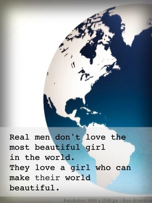 Real men don't love the most beautiful girl in the world. They love a girl who can make their world beautiful.