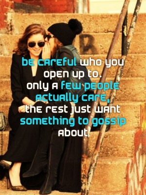 Be careful who you open up to. Only a few people actually care, The rest just want something to gossip about