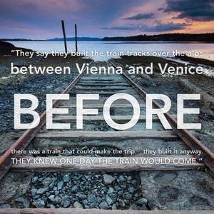 """They say they built the train tracks over the alps between Vienna and Venice before there was a train that could make the trip… they built it anyway. They knew one day the train would come."""