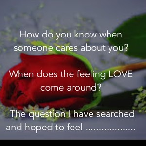 How do you know when someone cares about you? When does the feeling LOVE come around? The question I have searched and hoped to feel ...................