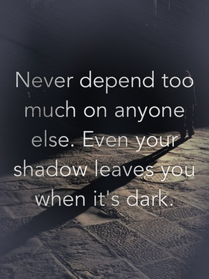 Never depend too much on anyone else. Even your shadow leaves you when it's dark.