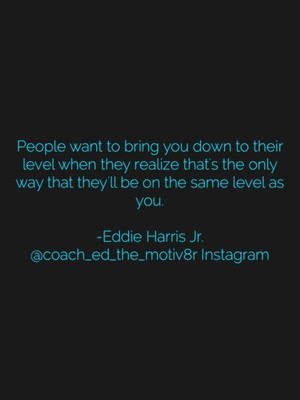 People want to bring you down to their level when they realize that's the only way that they'll be on the same level as you. -Eddie Harris Jr. @coach_ed_the_motiv8r Instagram