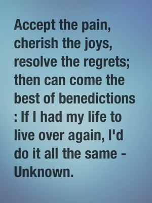 Accept the pain, cherish the joys, resolve the regrets; then can come the best of benedictions : If I had my life to live over again, I'd do it all the same - Unknown.