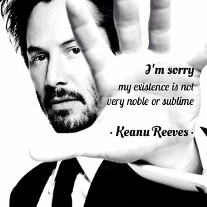 I'm sorry my existence is not very noble or sublime • Keanu Reeves •